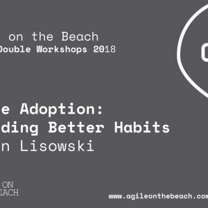 Agile Adoption: Building Better Habits - Helen Lisowski, Agile on the Beach 2018
