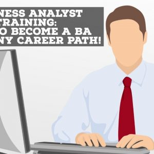 Business Analyst Training: How To Become A Business Analyst From Any Career Path!