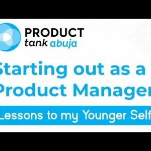 Product Tank Abuja: Starting out as a Product Manager: Lessons to my Younger Self