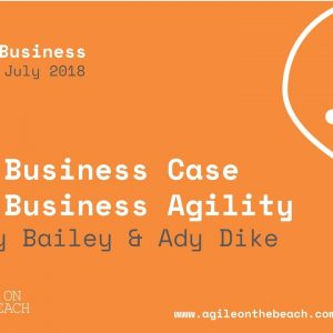 The Business Case for Business Agility, Jenny Bailey & Ady Dike, Agile on the Beach 2018