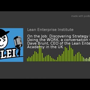 On the Job: Discovering Strategy by Doing the WORK, a conversation with Dave Brunt, CEO of the Lean