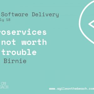 Microservices are Not Worth the Trouble!!?? - James Birnie - Agile on the Beach 2018
