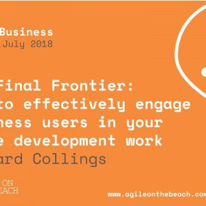 The final frontier - how to engage business users in agile.  Agile on the Beach 2018