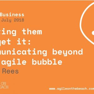 Communicating Beyond The Agile Bubble - Judy Rees, Agile on the Beach Conference 2018