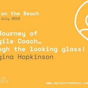 Journey of an Agile Coach… through the looking glass! Georgina Hopkinson, Agile on the Beach 2018