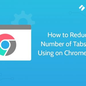 How to Reduce the Number of Tabs You are Using on Chrome Browser