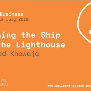 Turning the ship or the lighthouse -  Naveed Khawaja - Agile on the Beach Conference 2018