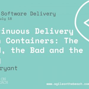 Continuous Delivery with Containers: The Good, Bad, & Ugly - Daniel Bryant - Agile on the Beach 2018
