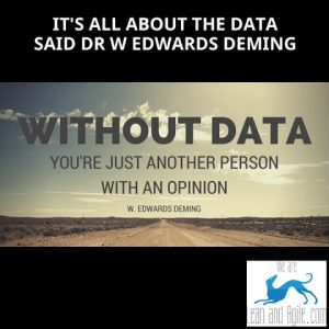 It's all about the data said Dr W Edwards Deming