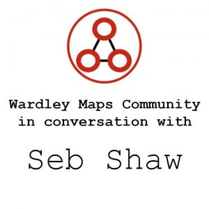 Learning to map with Seb Shaw - Wardley Maps Community
