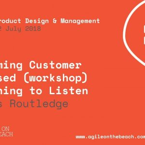Becoming Customer Focused – Learning to Listen, James Routledge, Agile on the Beach 2018