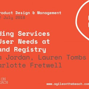 Building services for user needs at HM Land Registry - Agile on the Beach 2018