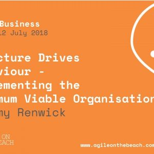Structure Drives Behaviour... Minimum Viable Organisation, Jeremy Renwick, Agile on the Beach 2018
