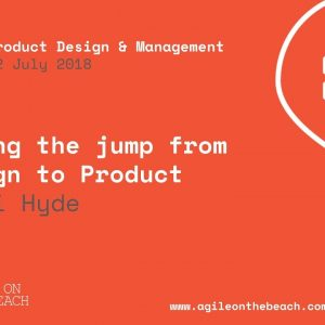 Making the Jump from Design to Product - Becki Hyde - Agile on the Beach Conference 2018