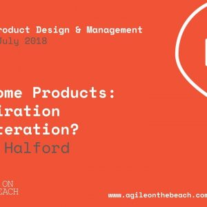 Awesome Products : Inspiration or Iteration? Eben Halford, Agile on the Beach 2018