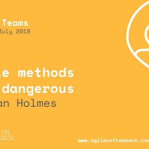 Agile Methods are Dangerous - Julian Holmes, ThoughtWorks - Agile on the Beach 2018