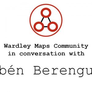 Wardley Maps Community in Conversation with Rubén Berenguel