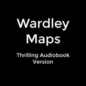 Wardley Maps  - Thrilling Audiobook Version