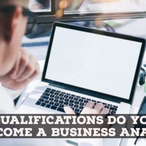 What Qualifications Do I Need To Become A BA - Business Analyst Training