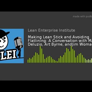 Making Lean Stick and Avoiding Flatlining: A Conversation with Mark Deluzio, Art Byrne, andJim Womac