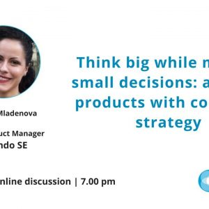 ProductTank Sofia: Think big while making small decisions: аligning products with company strategy