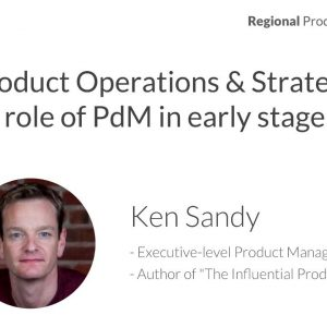 Regional PT: Ken Sandy -- Product Ops, Product Strategy and the Role of PM